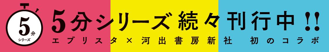 エブリスタ×河出書房新社 初のコラボ『5分シリーズ』続々刊行中!!