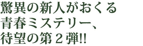 驚異の新人がおくる青春ミステリー、待望の第2弾!!